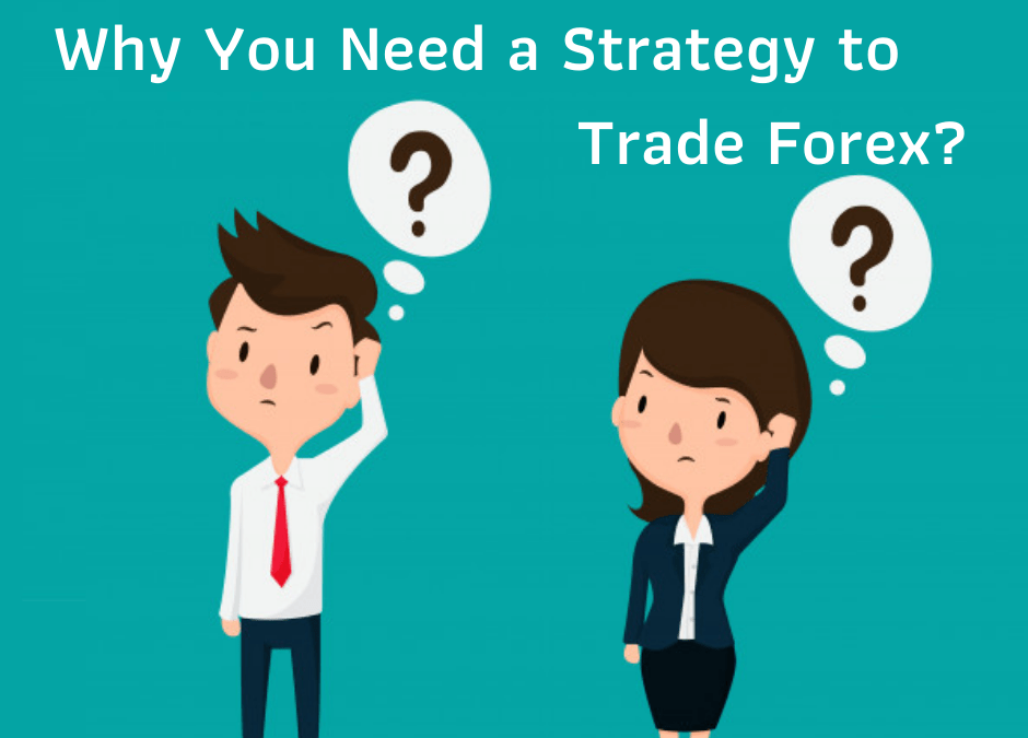 Why You Need a Strategy to Trade Forex?