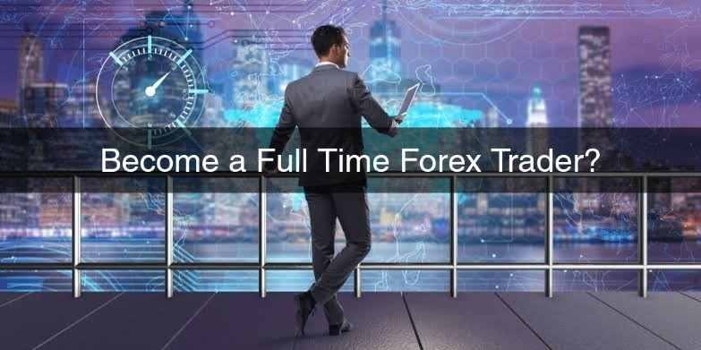 Become a Full Time Forex Trader?